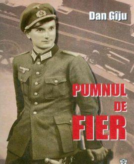 Pumnul de fier. Confesiunile colonelului Gheorghe Cojocea, fost Leutnant în Wehrmacht