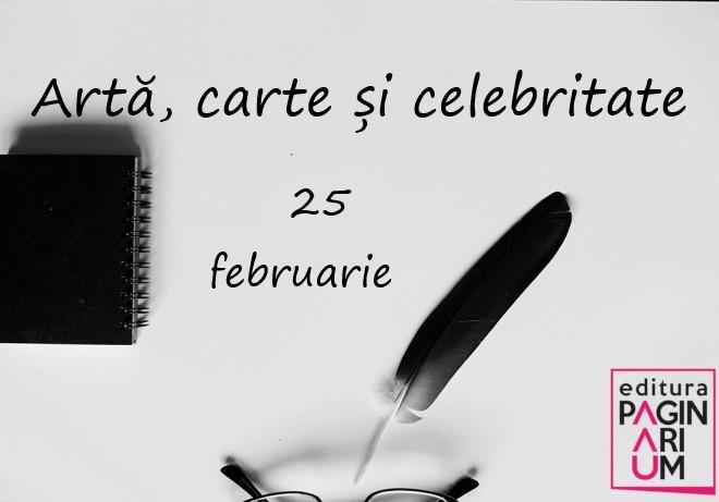 Artă, carte și celebritate: 25 februarie
